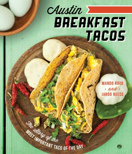Austin Breakfast Tacos: The Story of the Most Important Breakfast Taco of the Day by Mando Rayo, Jarod Neece and Joel Salcido Image credit: Joel Salcido